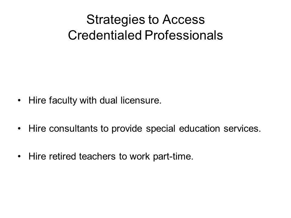 Strategies to Access Credentialed Professionals Hire faculty with dual licensure.