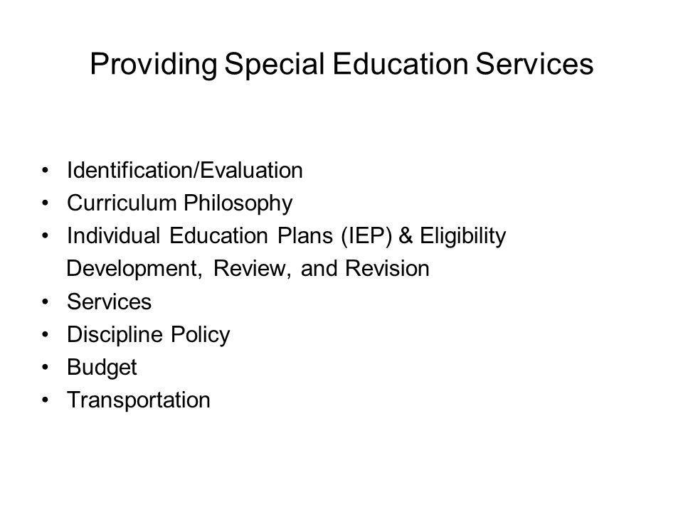 Providing Special Education Services Identification/Evaluation Curriculum Philosophy Individual Education Plans (IEP) & Eligibility Development, Review, and Revision Services Discipline Policy Budget Transportation