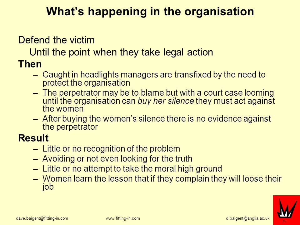 Whats happening in the organisation Defend the victim Until the point when they take legal action Then –Caught in headlights managers are transfixed by the need to protect the organisation –The perpetrator may be to blame but with a court case looming until the organisation can buy her silence they must act against the women –After buying the womens silence there is no evidence against the perpetrator Result –Little or no recognition of the problem –Avoiding or not even looking for the truth –Little or no attempt to take the moral high ground –Women learn the lesson that if they complain they will loose their job