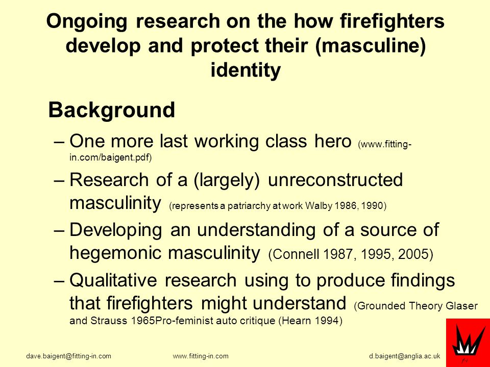 Ongoing research on the how firefighters develop and protect their (masculine) identity Background –One more last working class hero (  in.com/baigent.pdf) –Research of a (largely) unreconstructed masculinity (represents a patriarchy at work Walby 1986, 1990) –Developing an understanding of a source of hegemonic masculinity (Connell 1987, 1995, 2005) –Qualitative research using to produce findings that firefighters might understand (Grounded Theory Glaser and Strauss 1965Pro-feminist auto critique (Hearn 1994)