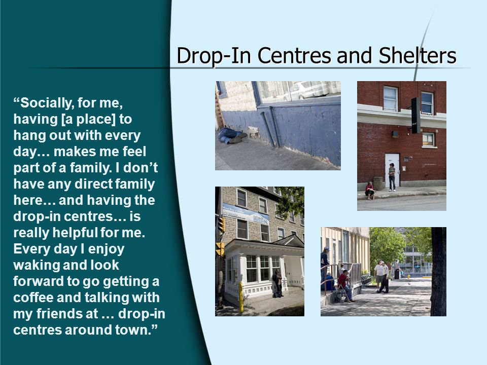 Drop-In Centres and Shelters Socially, for me, having [a place] to hang out with every day… makes me feel part of a family.