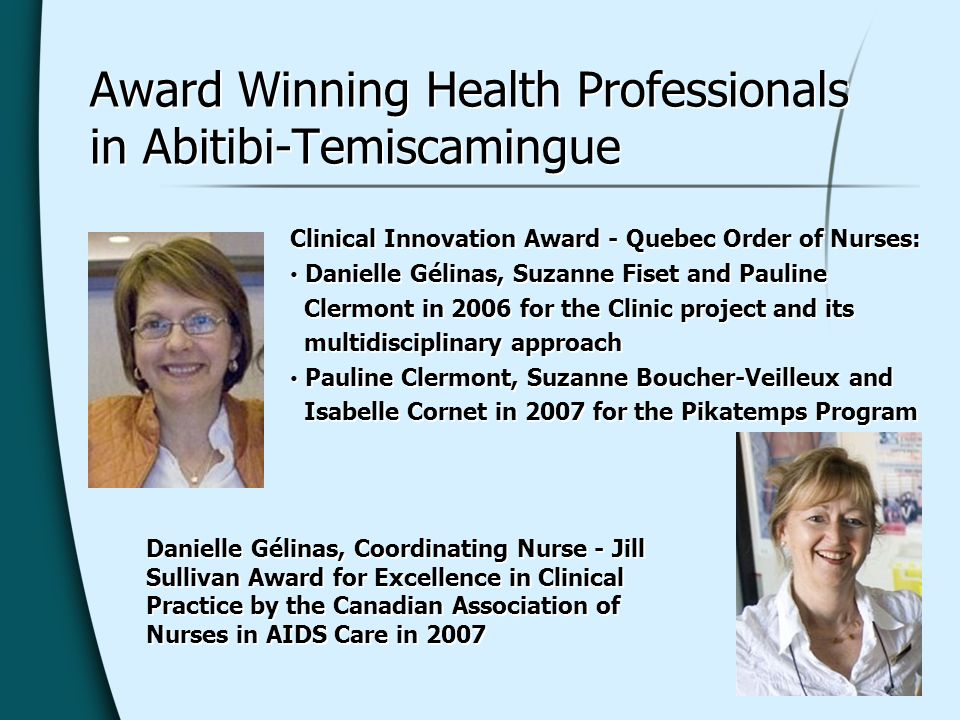 Award Winning Health Professionals in Abitibi-Temiscamingue Danielle Gélinas, Coordinating Nurse - Jill Sullivan Award for Excellence in Clinical Practice by the Canadian Association of Nurses in AIDS Care in 2007 Clinical Innovation Award - Quebec Order of Nurses: Danielle Gélinas, Suzanne Fiset and Pauline Clermont in 2006 for the Clinic project and its multidisciplinary approach Pauline Clermont, Suzanne Boucher-Veilleux and Isabelle Cornet in 2007 for the Pikatemps Program Clinical Innovation Award - Quebec Order of Nurses: Danielle Gélinas, Suzanne Fiset and Pauline Clermont in 2006 for the Clinic project and its multidisciplinary approach Pauline Clermont, Suzanne Boucher-Veilleux and Isabelle Cornet in 2007 for the Pikatemps Program