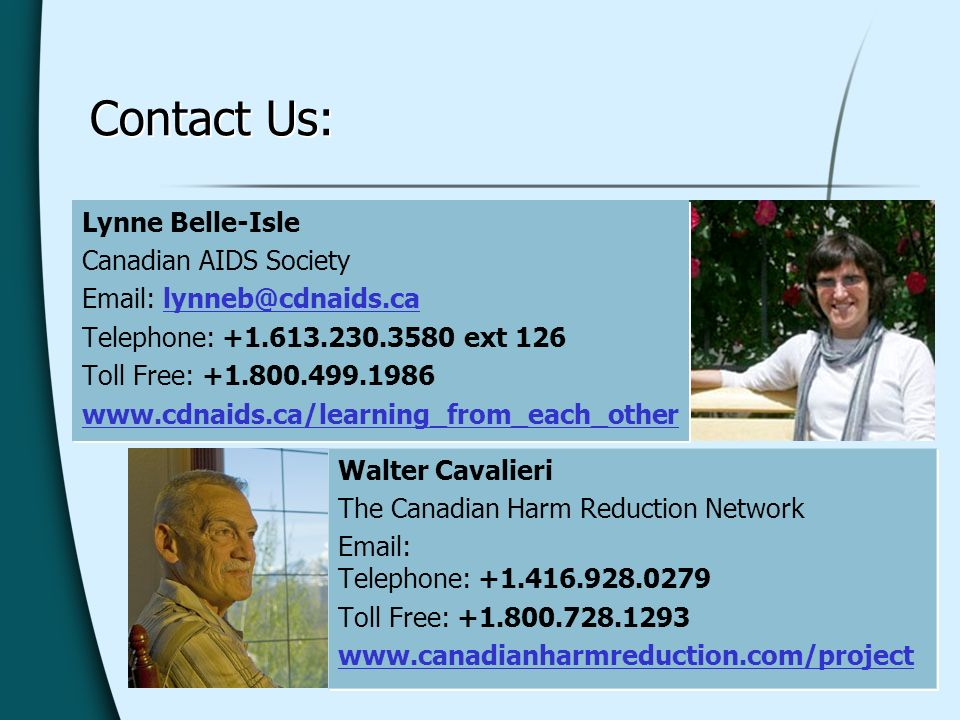 Contact Us: Walter Cavalieri The Canadian Harm Reduction Network   Telephone: Toll Free: Walter Cavalieri The Canadian Harm Reduction Network   Telephone: Toll Free: Lynne Belle-Isle Canadian AIDS Society   Telephone: ext 126 Toll Free: Lynne Belle-Isle Canadian AIDS Society   Telephone: ext 126 Toll Free:
