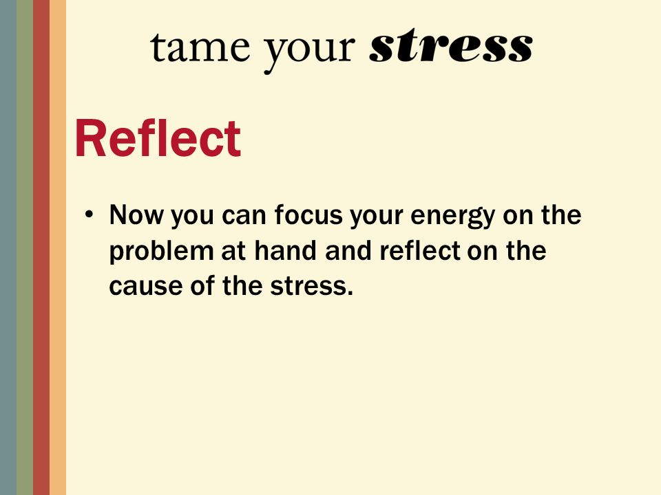 Now you can focus your energy on the problem at hand and reflect on the cause of the stress.