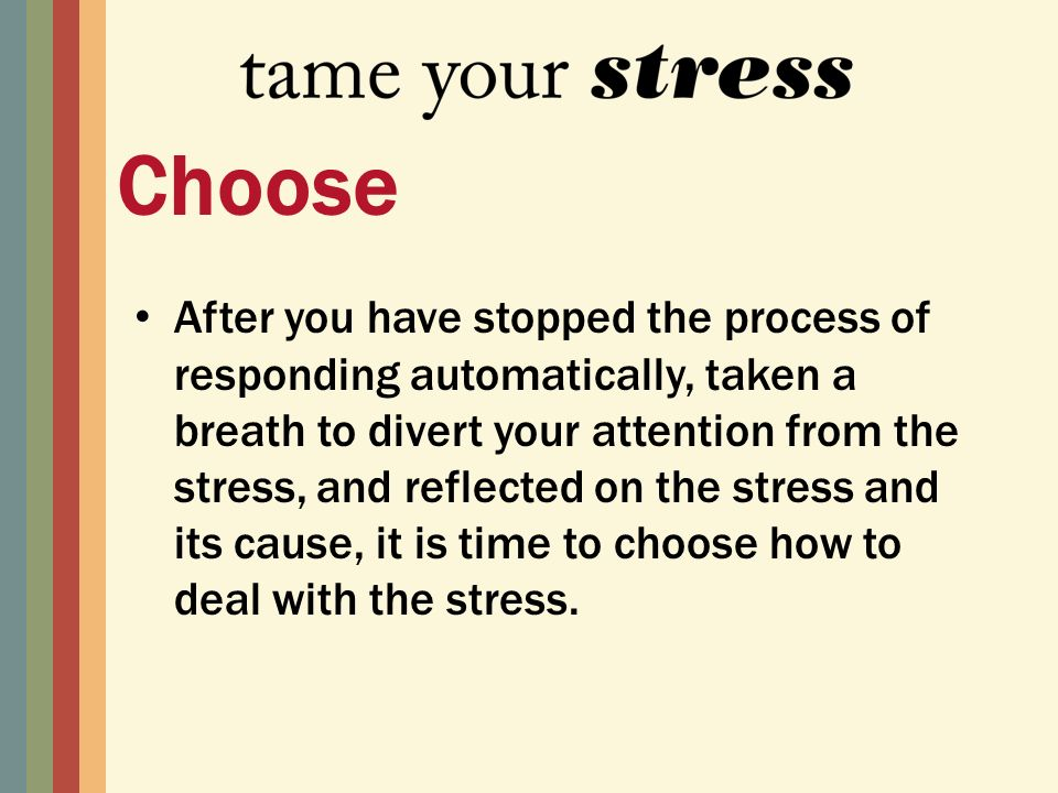 After you have stopped the process of responding automatically, taken a breath to divert your attention from the stress, and reflected on the stress and its cause, it is time to choose how to deal with the stress.
