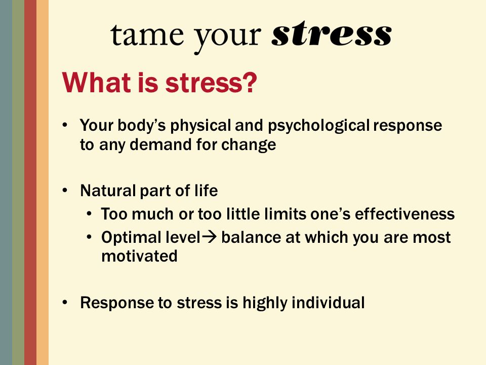 Your bodys physical and psychological response to any demand for change Natural part of life Too much or too little limits ones effectiveness Optimal level balance at which you are most motivated Response to stress is highly individual What is stress