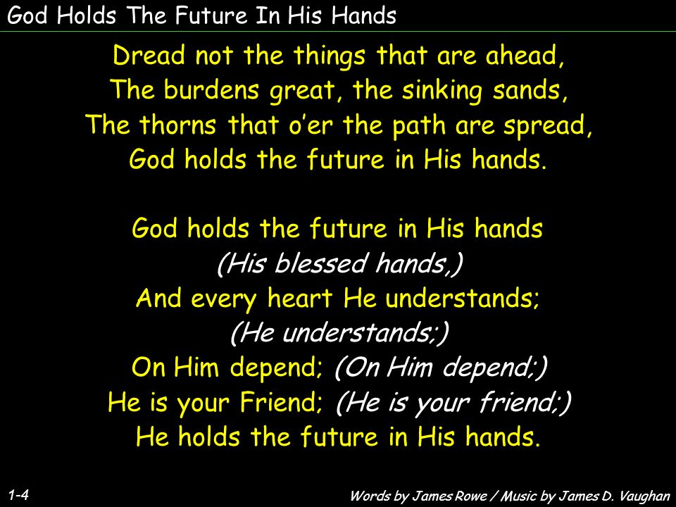 God Holds The Future In His Hands Dread not the things that are ahead, The burdens great, the sinking sands, The thorns that oer the path are spread, God holds the future in His hands.