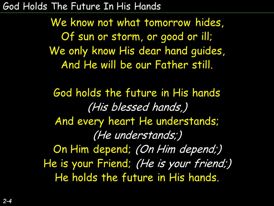 God Holds The Future In His Hands We know not what tomorrow hides, Of sun or storm, or good or ill; We only know His dear hand guides, And He will be our Father still.