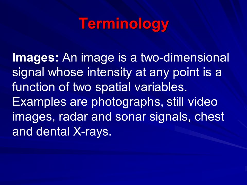 Terminology Images: An image is a two-dimensional signal whose intensity at any point is a function of two spatial variables.