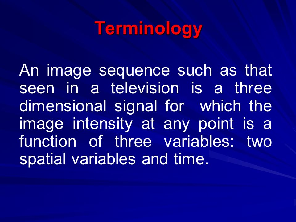 Terminology An image sequence such as that seen in a television is a three dimensional signal for which the image intensity at any point is a function of three variables: two spatial variables and time.