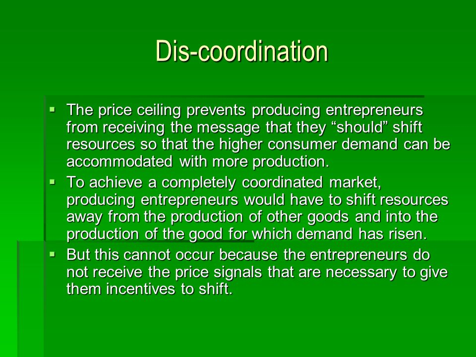 Dis-coordination The price ceiling prevents producing entrepreneurs from receiving the message that they should shift resources so that the higher consumer demand can be accommodated with more production.