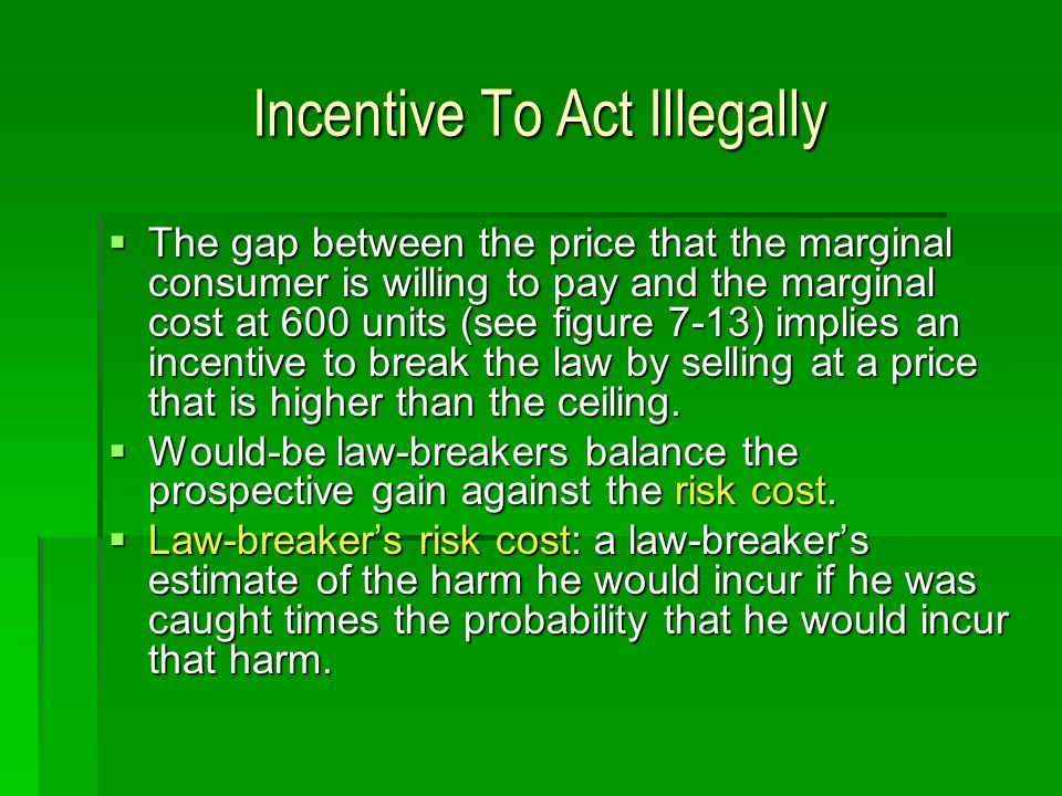 Incentive To Act Illegally The gap between the price that the marginal consumer is willing to pay and the marginal cost at 600 units (see figure 7-13) implies an incentive to break the law by selling at a price that is higher than the ceiling.
