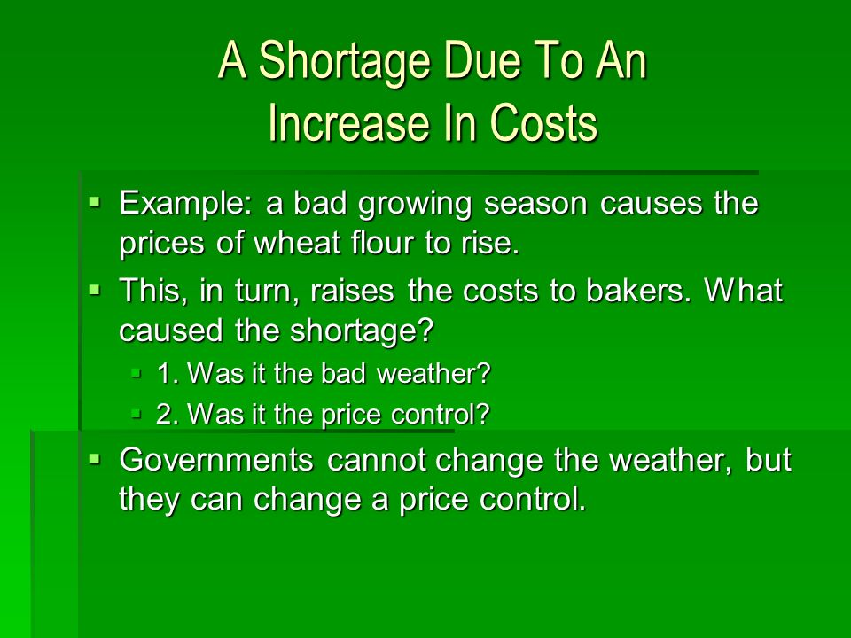 A Shortage Due To An Increase In Costs Example: a bad growing season causes the prices of wheat flour to rise.
