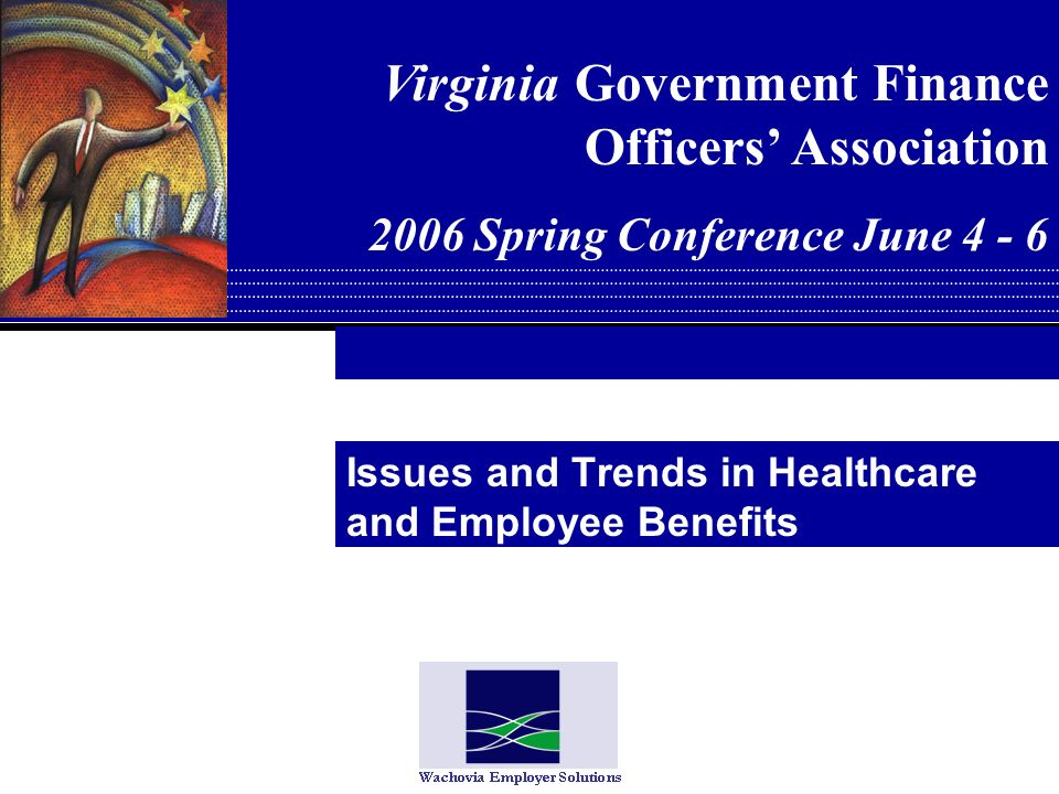 Issues and Trends in Healthcare and Employee Benefits Virginia Government Finance Officers Association 2006 Spring Conference June 4 - 6