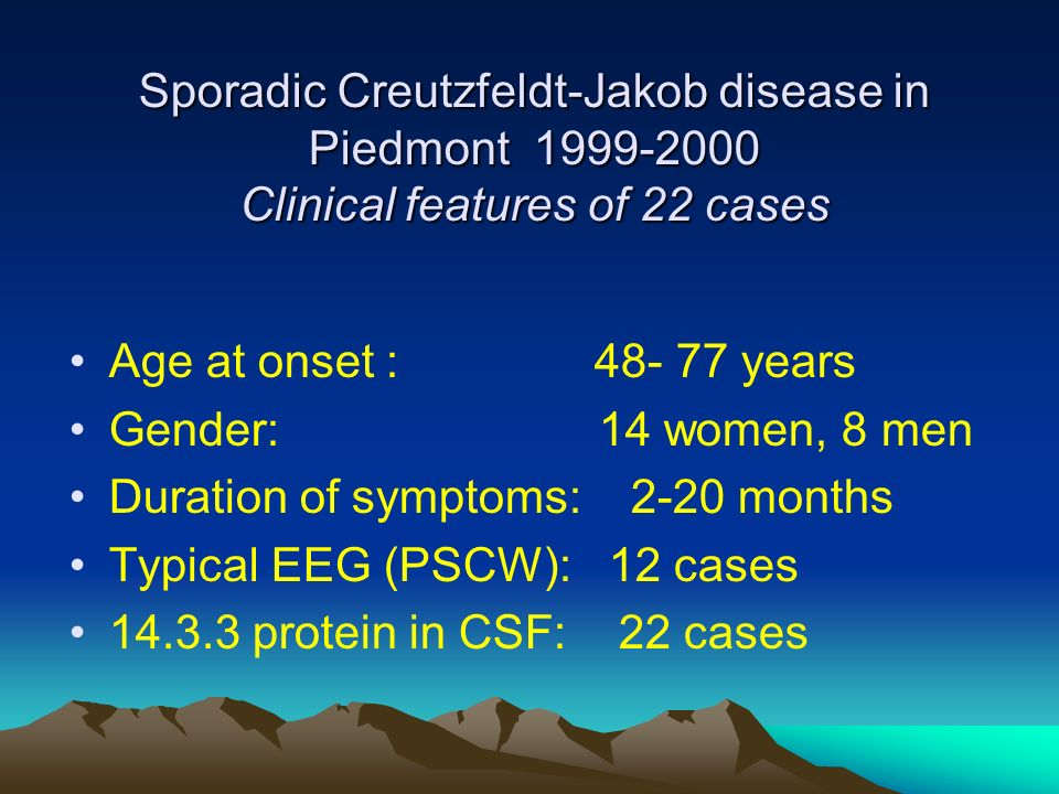 Sporadic Creutzfeldt-Jakob disease in Piedmont 1999-2000 Clinical features of 22 cases Age at onset : 48- 77 years Gender:14 women, 8 men Duration of symptoms: 2-20 months Typical EEG (PSCW): 12 cases 14.3.3 protein in CSF: 22 cases
