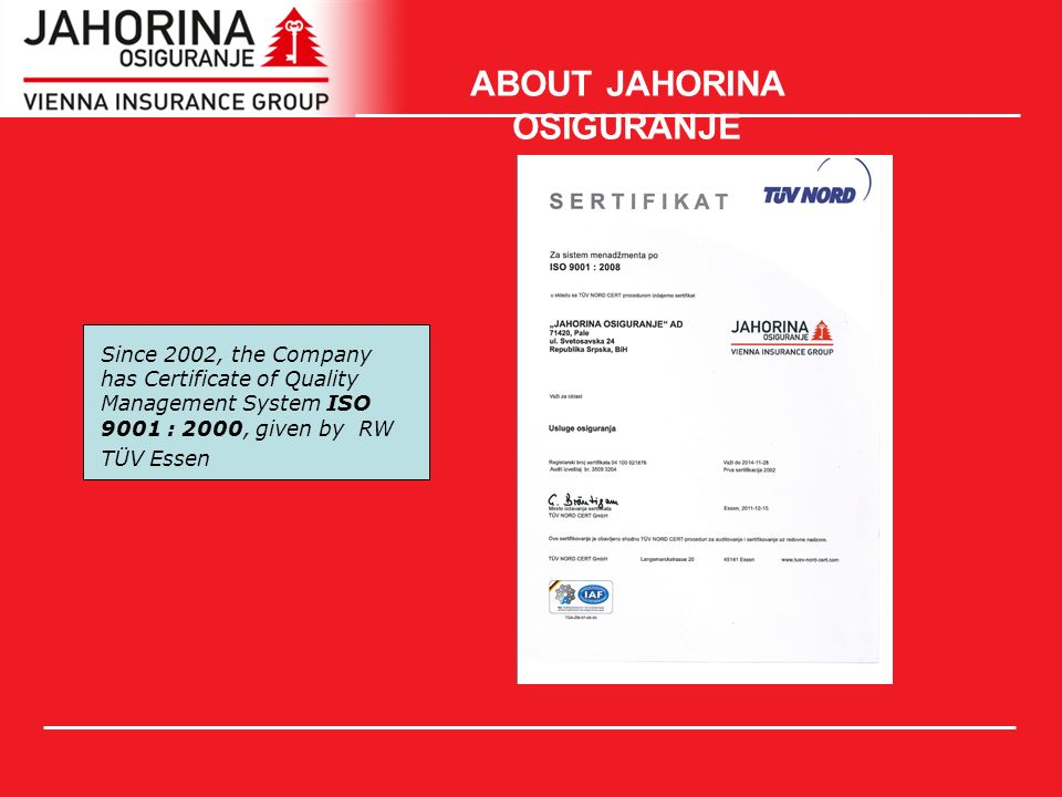 ABOUT JAHORINA OSIGURANJE Since 2002, the Company has Certificate of Quality Management System ISO 9001 : 2000, given by RW TÜV Essen