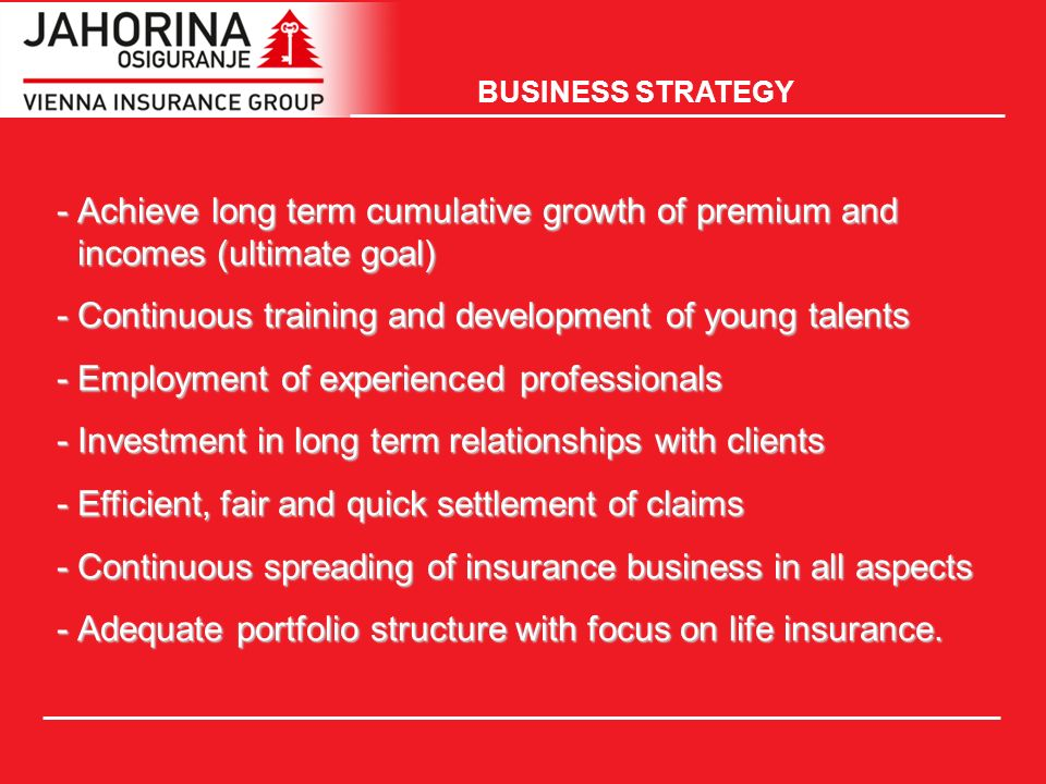 -Achieve long term cumulative growth of premium and incomes (ultimate goal) -Continuous training and development of young talents -Employment of experienced professionals -Investment in long term relationships with clients -Efficient, fair and quick settlement of claims -Continuous spreading of insurance business in all aspects -Adequate portfolio structure with focus on life insurance.