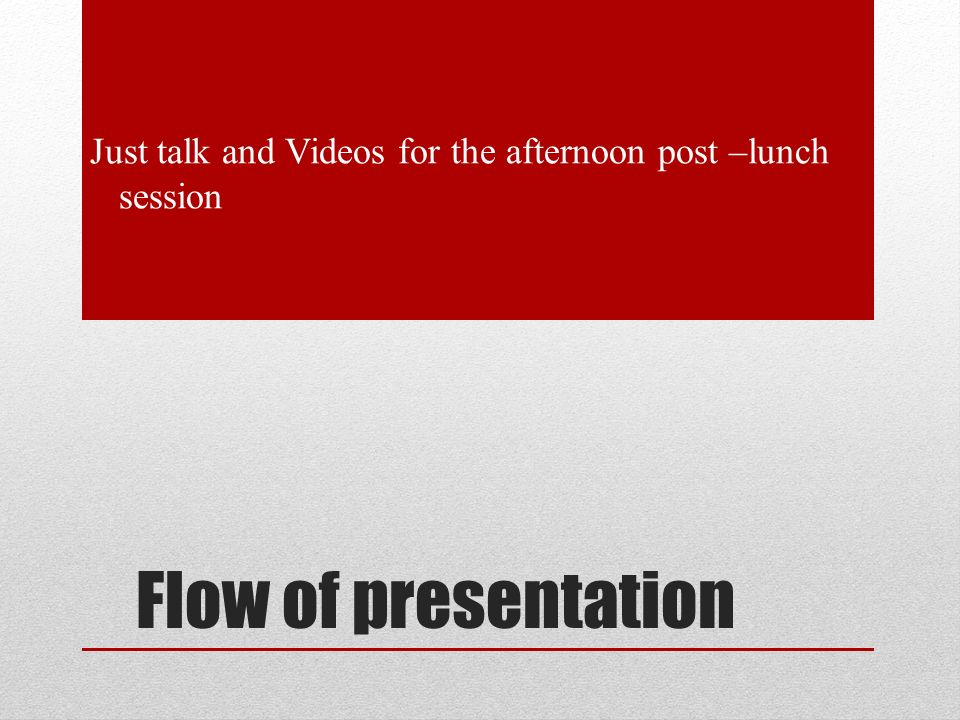 Flow of presentation Just talk and Videos for the afternoon post –lunch session