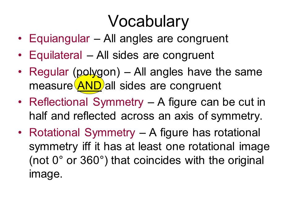 Equiangular – All angles are congruent Equilateral – All sides are congruent Regular (polygon) – All angles have the same measure AND all sides are congruent Reflectional Symmetry – A figure can be cut in half and reflected across an axis of symmetry.