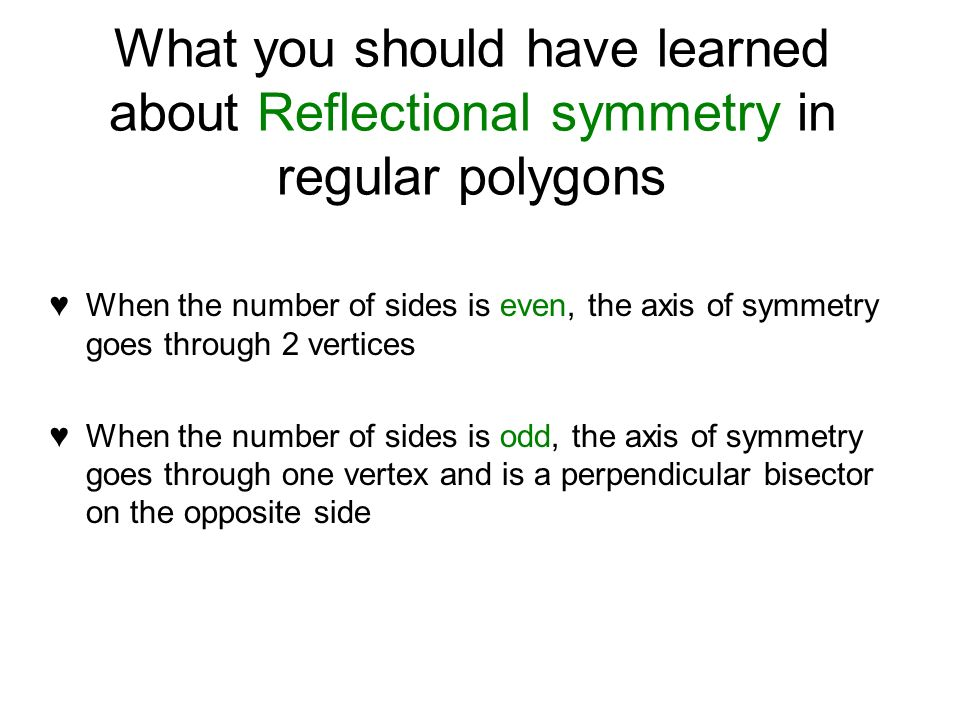 What you should have learned about Reflectional symmetry in regular polygons When the number of sides is even, the axis of symmetry goes through 2 vertices When the number of sides is odd, the axis of symmetry goes through one vertex and is a perpendicular bisector on the opposite side