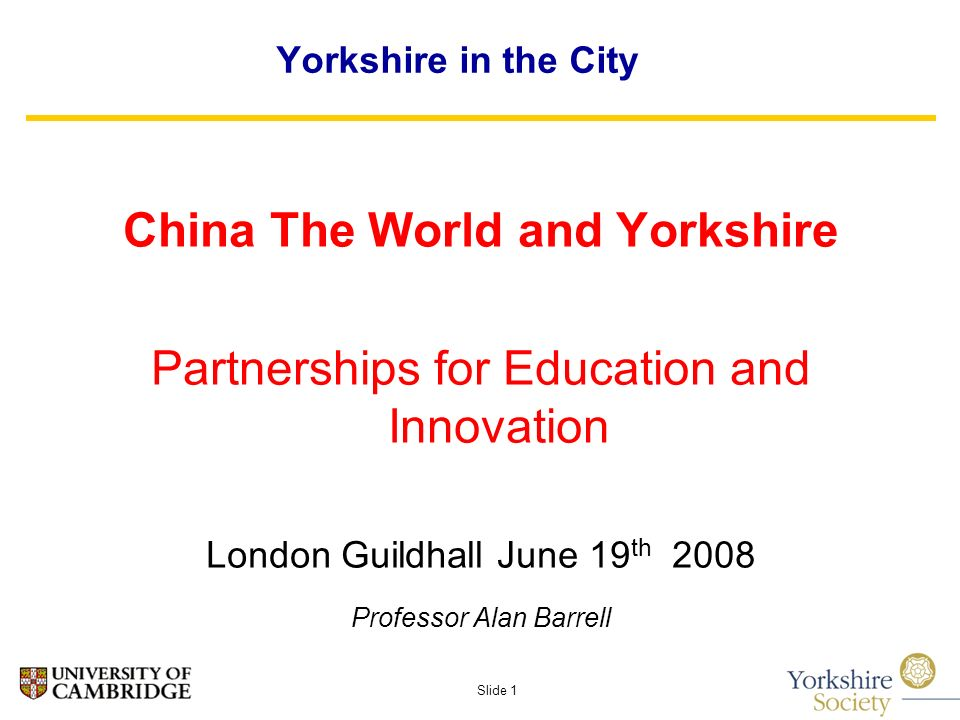 Slide 1 Yorkshire in the City China The World and Yorkshire Partnerships for Education and Innovation London Guildhall June 19 th 2008 Professor Alan Barrell
