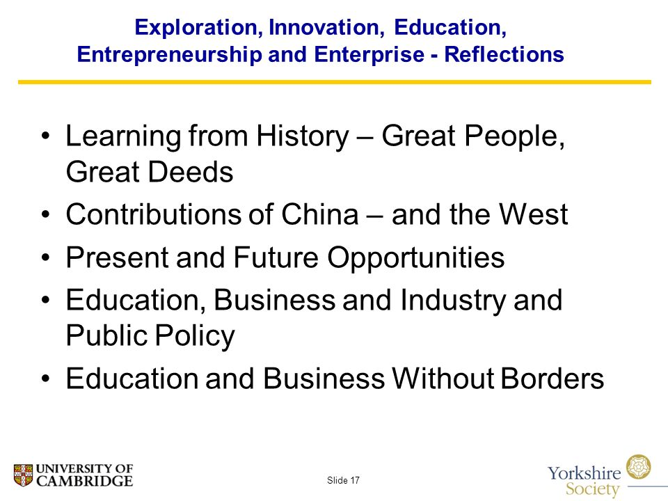 Slide 17 Exploration, Innovation, Education, Entrepreneurship and Enterprise - Reflections Learning from History – Great People, Great Deeds Contributions of China – and the West Present and Future Opportunities Education, Business and Industry and Public Policy Education and Business Without Borders