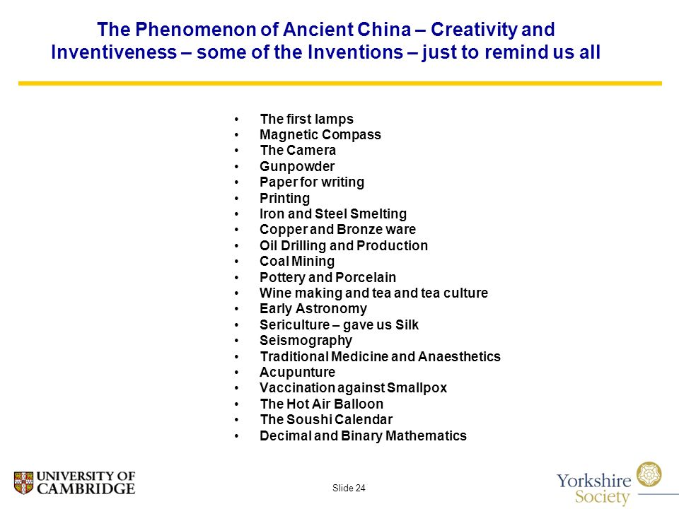Slide 24 The Phenomenon of Ancient China – Creativity and Inventiveness – some of the Inventions – just to remind us all The first lamps Magnetic Compass The Camera Gunpowder Paper for writing Printing Iron and Steel Smelting Copper and Bronze ware Oil Drilling and Production Coal Mining Pottery and Porcelain Wine making and tea and tea culture Early Astronomy Sericulture – gave us Silk Seismography Traditional Medicine and Anaesthetics Acupunture Vaccination against Smallpox The Hot Air Balloon The Soushi Calendar Decimal and Binary Mathematics