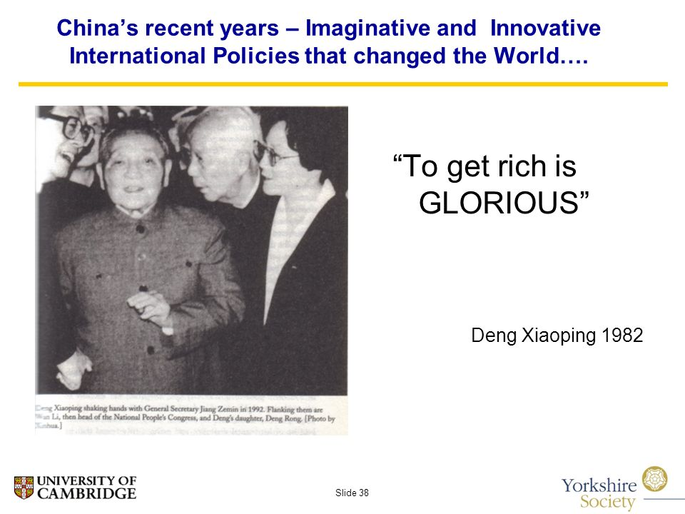Slide 38 To get rich is GLORIOUS Deng Xiaoping 1982 Chinas recent years – Imaginative and Innovative International Policies that changed the World….