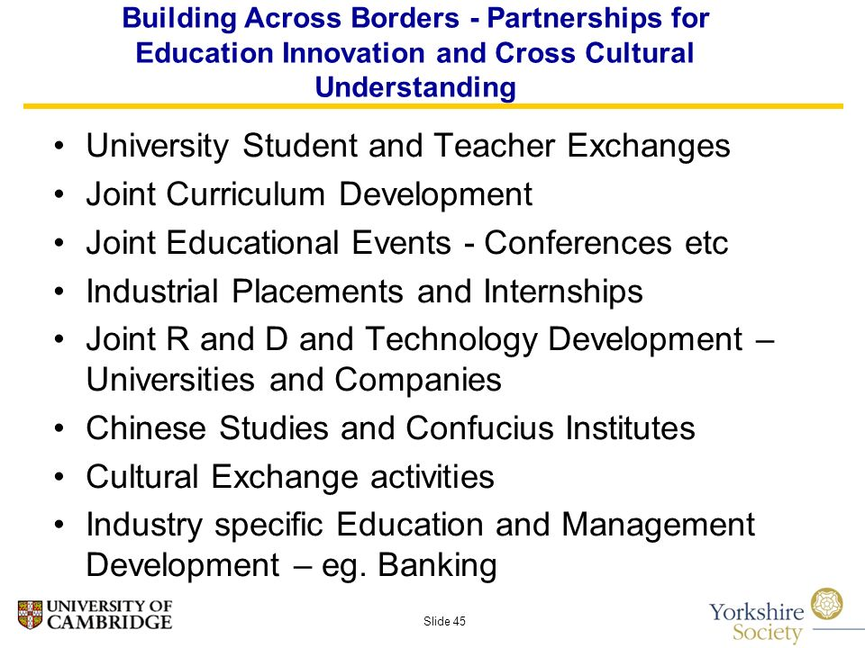 Slide 45 Building Across Borders - Partnerships for Education Innovation and Cross Cultural Understanding University Student and Teacher Exchanges Joint Curriculum Development Joint Educational Events - Conferences etc Industrial Placements and Internships Joint R and D and Technology Development – Universities and Companies Chinese Studies and Confucius Institutes Cultural Exchange activities Industry specific Education and Management Development – eg.