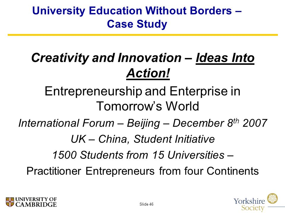 Slide 46 University Education Without Borders – Case Study Creativity and Innovation – Ideas Into Action.