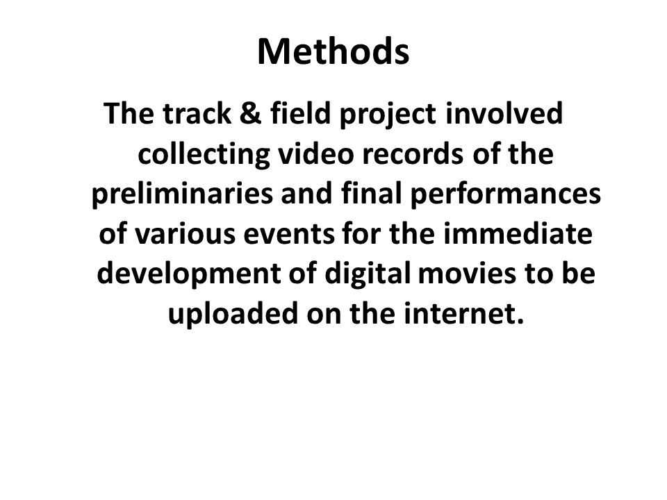 Methods The track & field project involved collecting video records of the preliminaries and final performances of various events for the immediate development of digital movies to be uploaded on the internet.