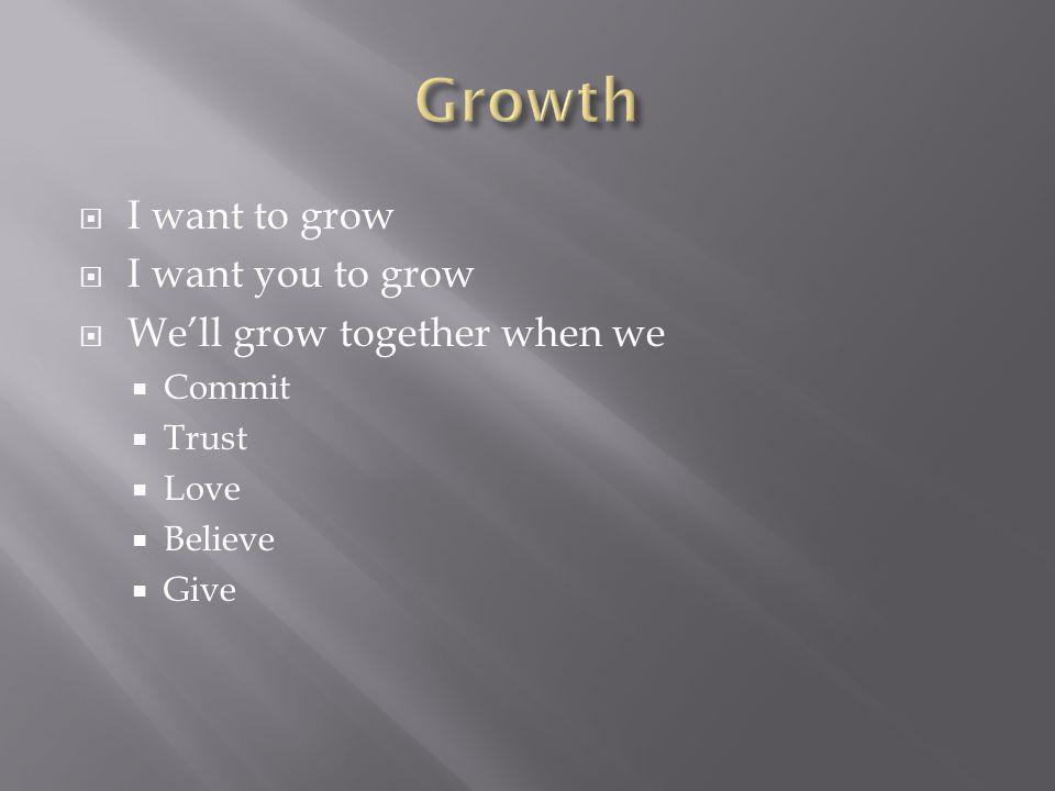 I want to grow I want you to grow Well grow together when we Commit Trust Love Believe Give
