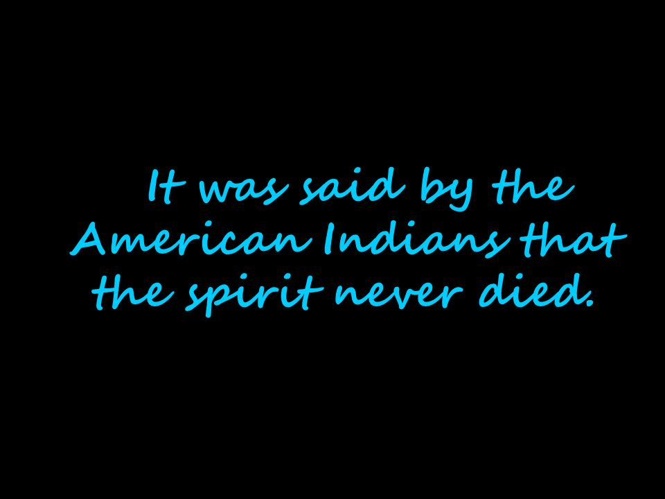 It was said by the American Indians that the spirit never died.