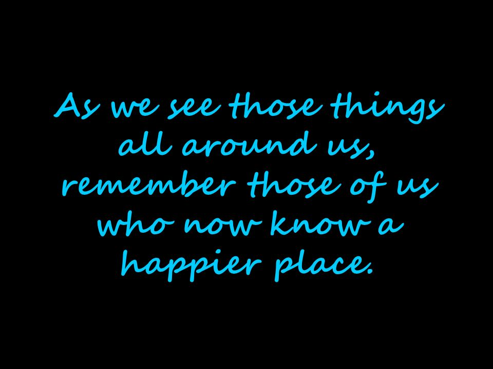 As we see those things all around us, remember those of us who now know a happier place.