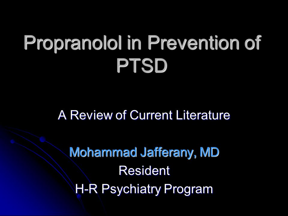 Propranolol in Prevention of PTSD A Review of Current Literature Mohammad Jafferany, MD Resident H-R Psychiatry Program