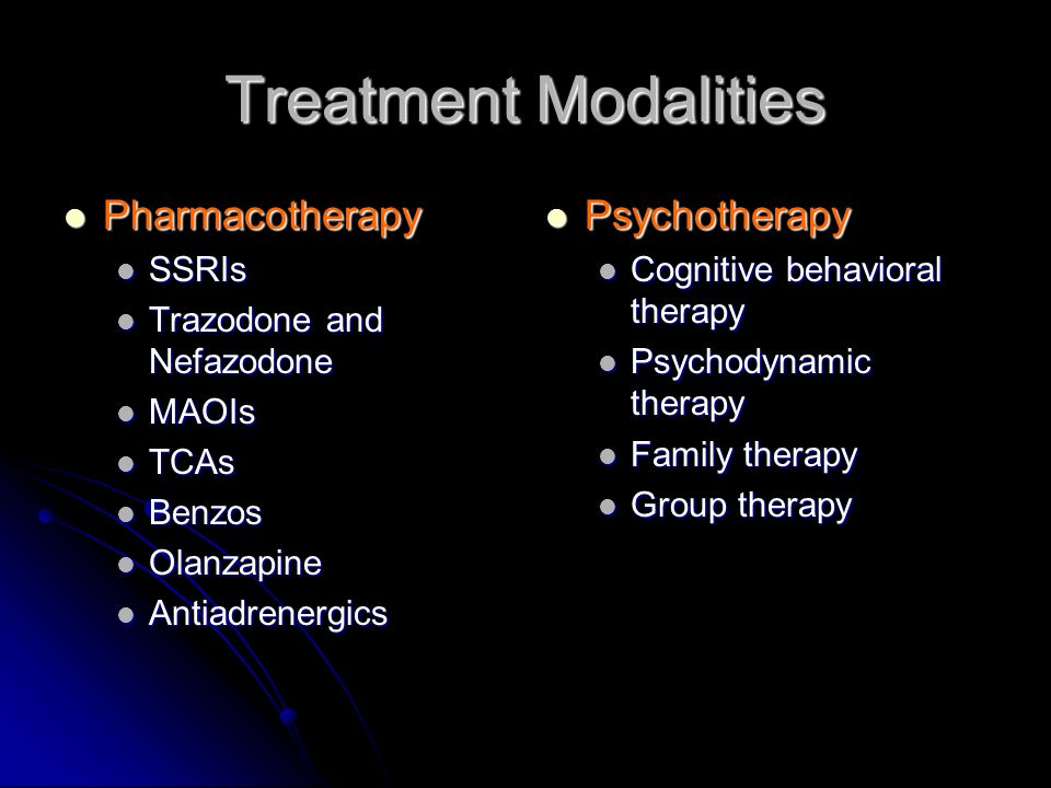 Treatment Modalities Pharmacotherapy Pharmacotherapy SSRIs SSRIs Trazodone and Nefazodone Trazodone and Nefazodone MAOIs MAOIs TCAs TCAs Benzos Benzos Olanzapine Olanzapine Antiadrenergics Antiadrenergics Psychotherapy Psychotherapy Cognitive behavioral therapy Psychodynamic therapy Family therapy Group therapy