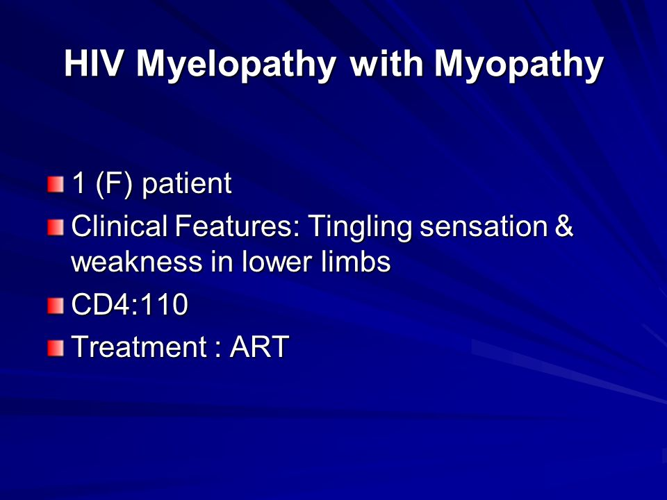HIV Myelopathy with Myopathy 1 (F) patient Clinical Features: Tingling sensation & weakness in lower limbs CD4:110 Treatment : ART