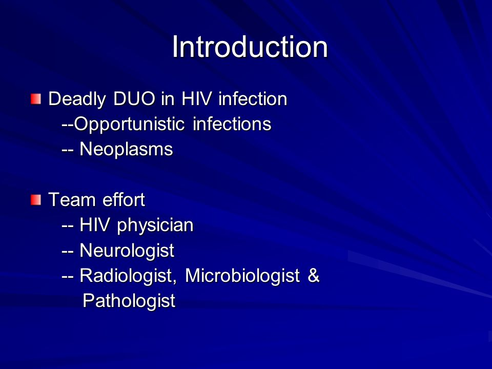 Introduction Deadly DUO in HIV infection --Opportunistic infections --Opportunistic infections -- Neoplasms -- Neoplasms Team effort -- HIV physician -- HIV physician -- Neurologist -- Neurologist -- Radiologist, Microbiologist & -- Radiologist, Microbiologist & Pathologist Pathologist
