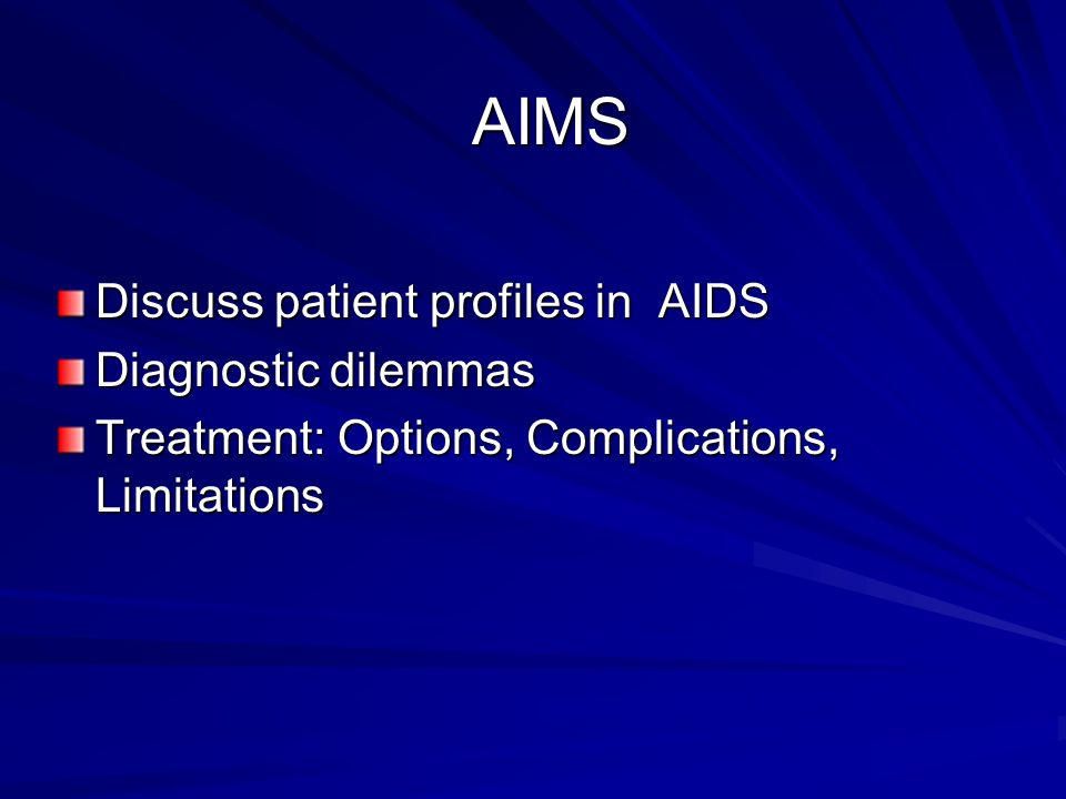 Discuss patient profiles in AIDS Diagnostic dilemmas Treatment: Options, Complications, Limitations AIMS