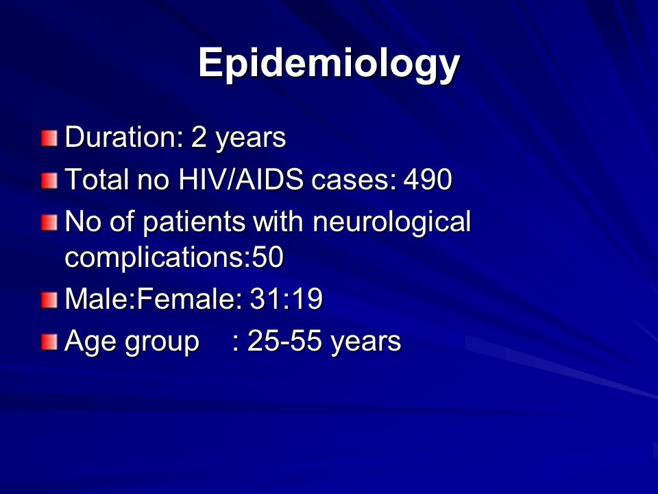 Epidemiology Duration: 2 years Total no HIV/AIDS cases: 490 No of patients with neurological complications:50 Male:Female: 31:19 Age group : years