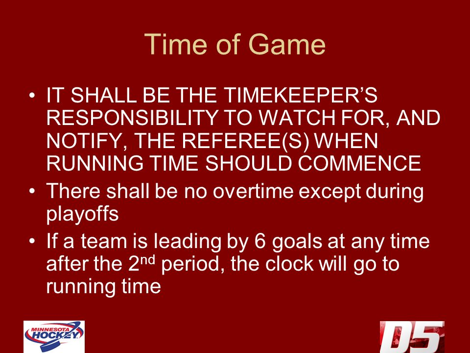 Time of Game IT SHALL BE THE TIMEKEEPERS RESPONSIBILITY TO WATCH FOR, AND NOTIFY, THE REFEREE(S) WHEN RUNNING TIME SHOULD COMMENCE There shall be no overtime except during playoffs If a team is leading by 6 goals at any time after the 2 nd period, the clock will go to running time
