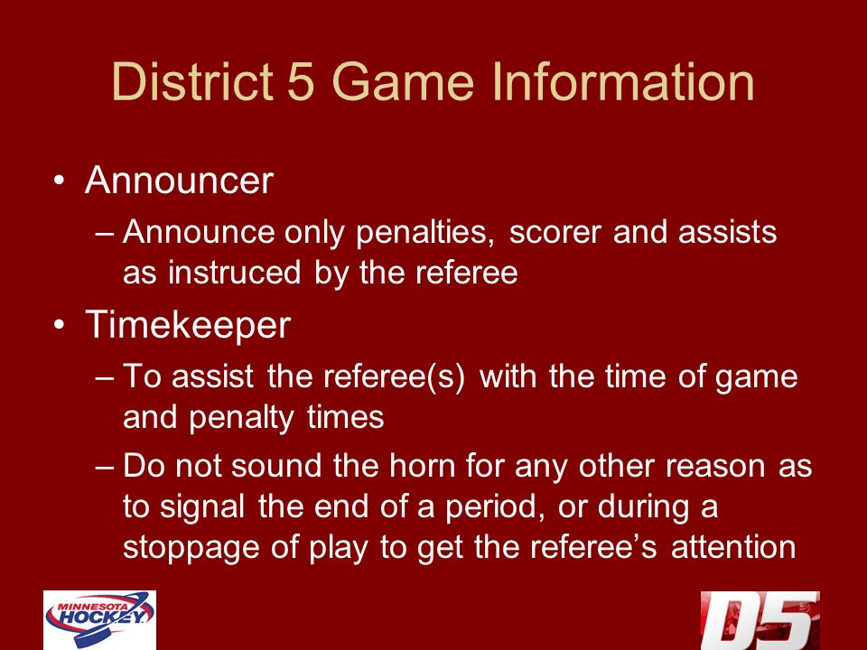 District 5 Game Information Announcer –Announce only penalties, scorer and assists as instruced by the referee Timekeeper –To assist the referee(s) with the time of game and penalty times –Do not sound the horn for any other reason as to signal the end of a period, or during a stoppage of play to get the referees attention