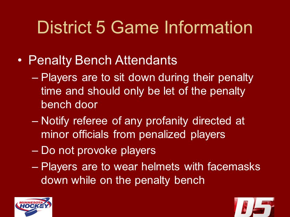 District 5 Game Information Penalty Bench Attendants –Players are to sit down during their penalty time and should only be let of the penalty bench door –Notify referee of any profanity directed at minor officials from penalized players –Do not provoke players –Players are to wear helmets with facemasks down while on the penalty bench
