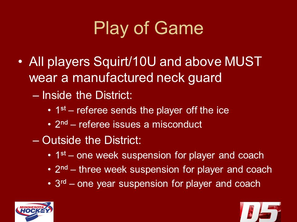 Play of Game All players Squirt/10U and above MUST wear a manufactured neck guard –Inside the District: 1 st – referee sends the player off the ice 2 nd – referee issues a misconduct –Outside the District: 1 st – one week suspension for player and coach 2 nd – three week suspension for player and coach 3 rd – one year suspension for player and coach