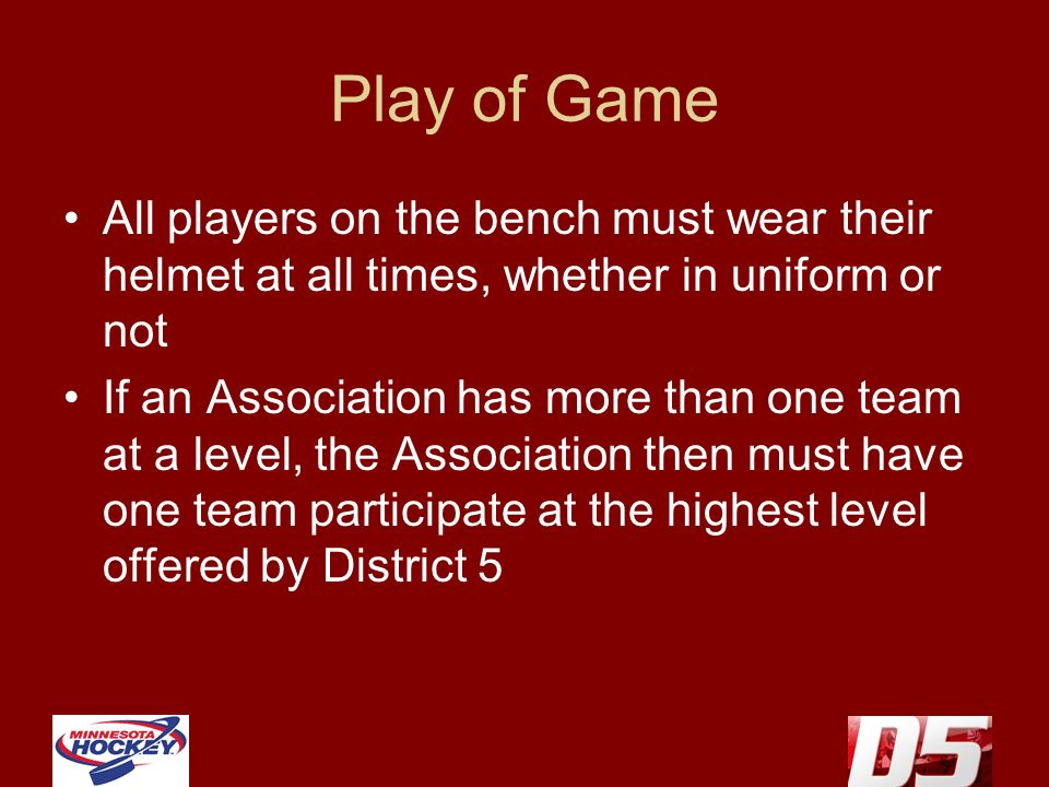 Play of Game All players on the bench must wear their helmet at all times, whether in uniform or not If an Association has more than one team at a level, the Association then must have one team participate at the highest level offered by District 5