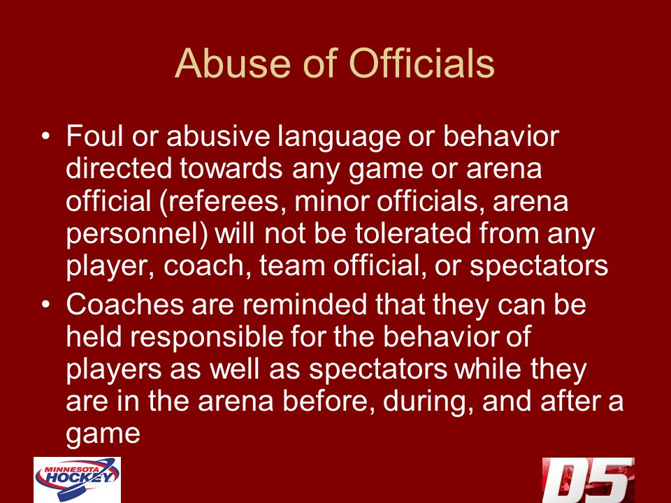 Abuse of Officials Foul or abusive language or behavior directed towards any game or arena official (referees, minor officials, arena personnel) will not be tolerated from any player, coach, team official, or spectators Coaches are reminded that they can be held responsible for the behavior of players as well as spectators while they are in the arena before, during, and after a game