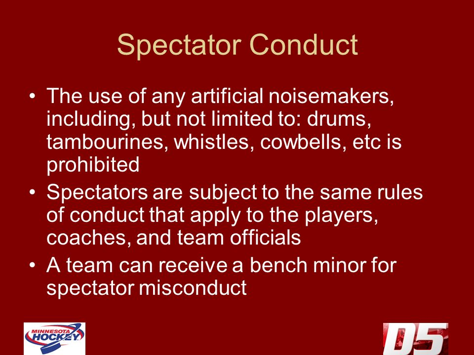 Spectator Conduct The use of any artificial noisemakers, including, but not limited to: drums, tambourines, whistles, cowbells, etc is prohibited Spectators are subject to the same rules of conduct that apply to the players, coaches, and team officials A team can receive a bench minor for spectator misconduct