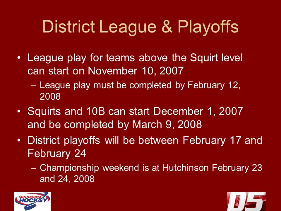 District League & Playoffs League play for teams above the Squirt level can start on November 10, 2007 –League play must be completed by February 12, 2008 Squirts and 10B can start December 1, 2007 and be completed by March 9, 2008 District playoffs will be between February 17 and February 24 –Championship weekend is at Hutchinson February 23 and 24, 2008
