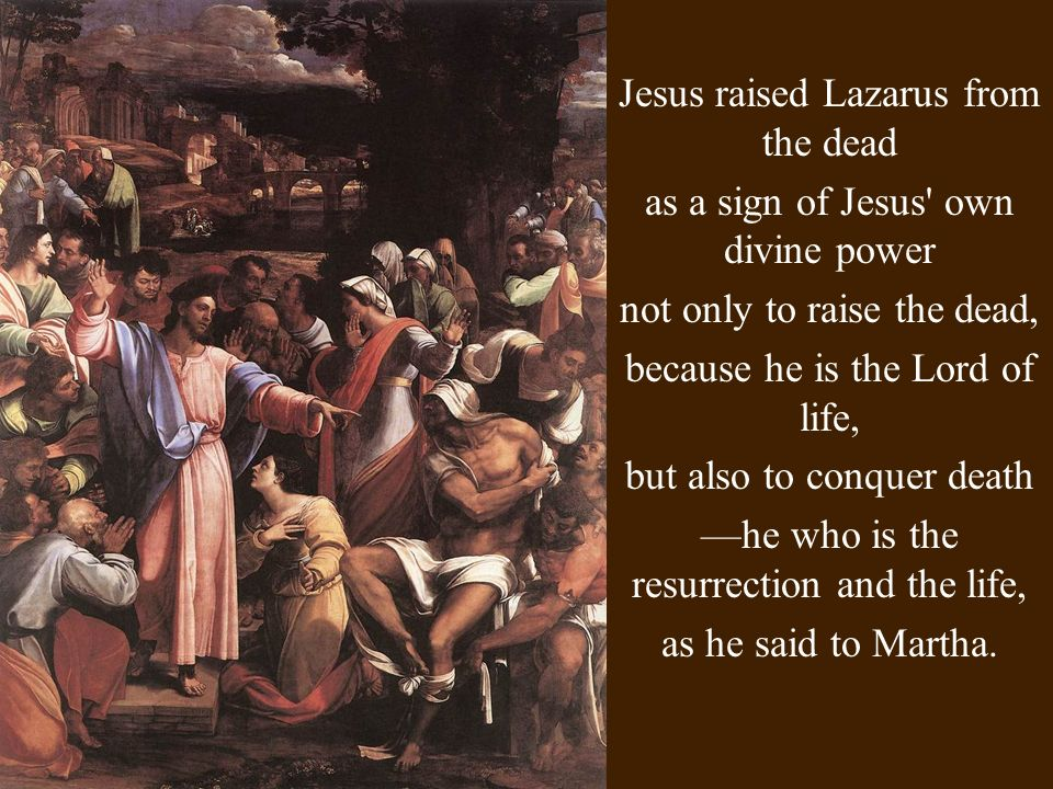 Jesus raised Lazarus from the dead as a sign of Jesus own divine power not only to raise the dead, because he is the Lord of life, but also to conquer death he who is the resurrection and the life, as he said to Martha.