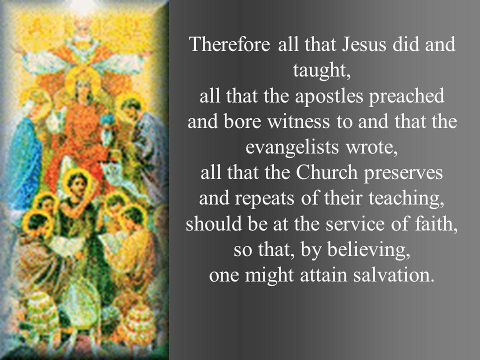 Therefore all that Jesus did and taught, all that the apostles preached and bore witness to and that the evangelists wrote, all that the Church preserves and repeats of their teaching, should be at the service of faith, so that, by believing, one might attain salvation.